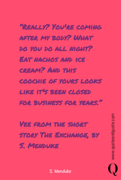 """Really? You're coming after my body? What do you do all night? Eat nachos and ice cream? And this coochie of yours looks like it's been closed for business for years.""