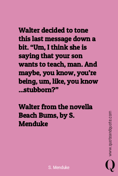 "Walter decided to tone this last message down a bit. ""Um, I think she is saying that your son wants to teach, man. And maybe, you know, you're being, um, like, you know ...stubborn?""