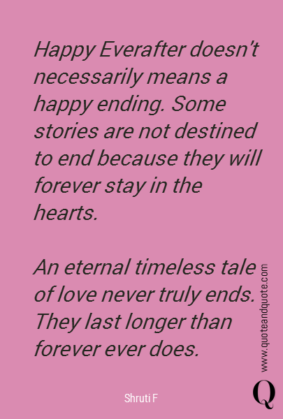 Happy Everafter doesn't necessarily means a happy ending. Some stories are not destined to end because they will forever stay in the hearts.  An eternal timeless tale of love never truly ends. They last longer than forever ever does.