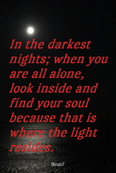 In the darkest nights; when you are all alone, look inside and find your soul because that is where the light resides.
