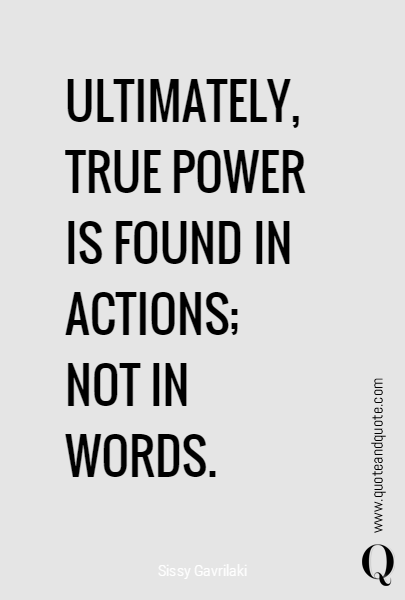 ULTIMATELY,  TRUE POWER IS FOUND IN ACTIONS; 