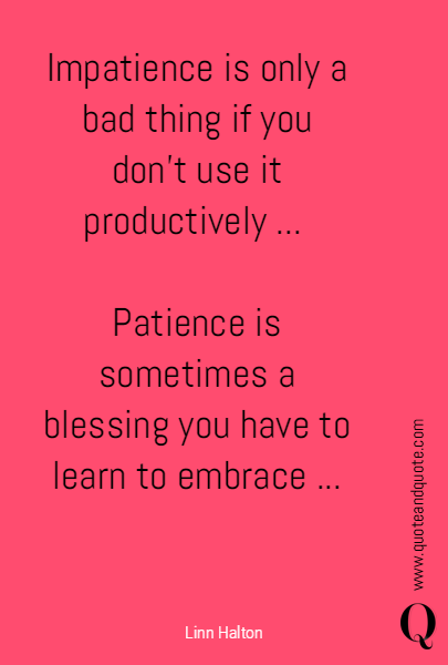 Impatience is only a bad thing if you don't use it productively ... 