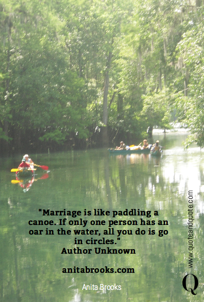 """Marriage is like paddling a canoe. If only one person has an oar in the water, all you do is go in circles."" 