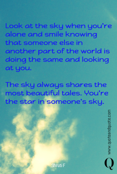Look at the sky when you're alone and smile knowing that someone else in another part of the world is doing the same and looking at you.  The sky always shares the most beautiful tales. You're the star in someone's sky.