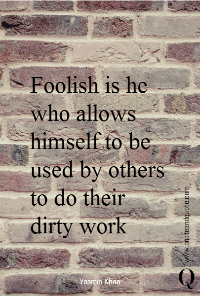 Foolish is he who allows himself to be used by others to do their dirty work