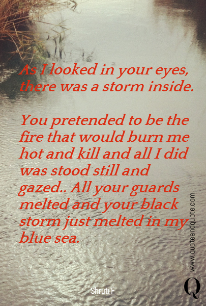 As I looked in your eyes, there was a storm inside.   You pretended to be the fire that would burn me hot and kill and all I did was stood still and gazed.. All your guards melted and your black storm just melted in my blue sea.