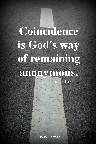 Coincidence is God's way of remaining anonymous. ~ Albert Einstein ~
