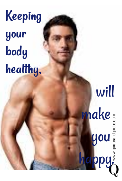 Keeping your body  healthy,  will make  you  happy.