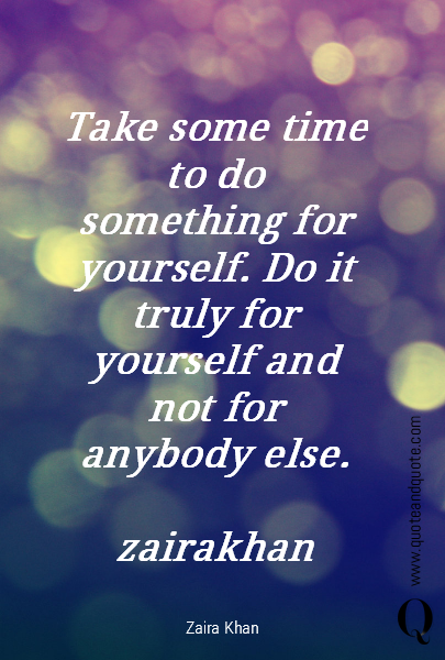 Take some time to do something for yourself. Do it truly for yourself and not for anybody else.