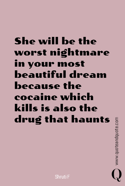 She will be the worst nightmare in your most beautiful dream because the cocaine which kills is also the drug that haunts