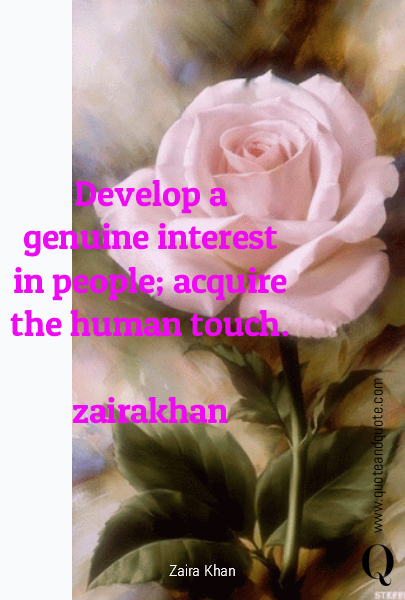 Develop a genuine interest in people; acquire the human touch.