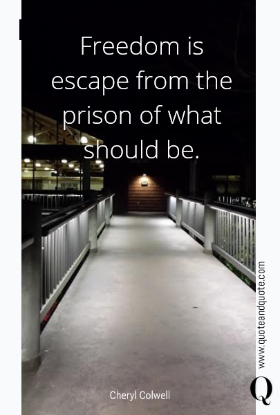 Freedom is escape from the prison of what should be.