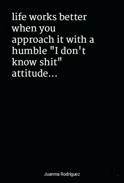 "life works better when you approach it with a humble ""I don't know shit"" attitude..."