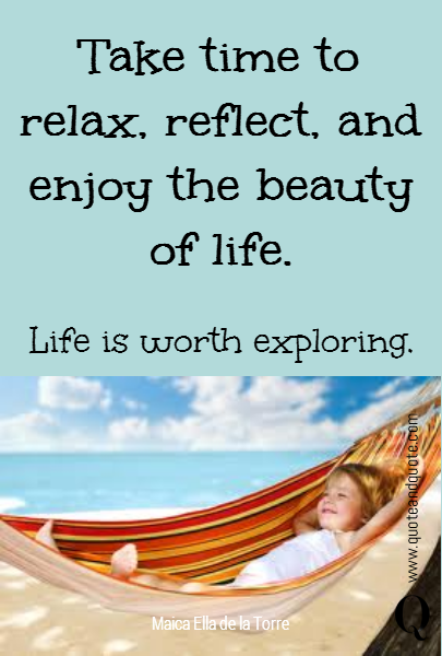 Take time to relax, reflect, and enjoy the beauty of life.  Life is worth exploring.