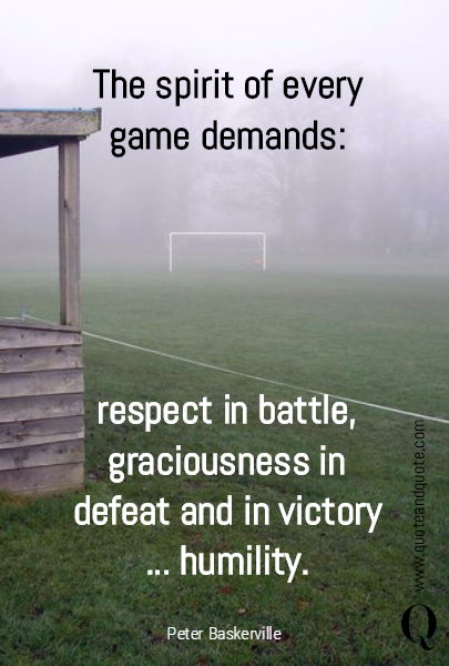 The spirit of every game demands: respect in battle, graciousness in defeat and in victory ... humility.