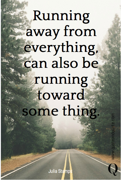 Running away from everything, can also be running toward some thing.