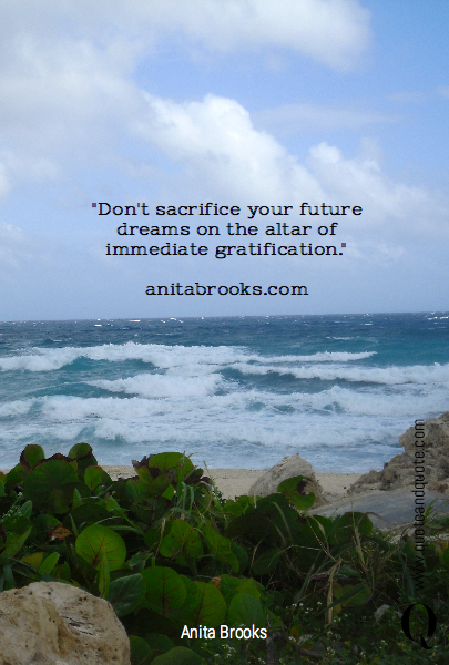 """Don't sacrifice your future dreams on the altar of immediate gratification.""
