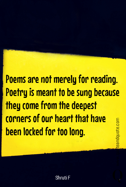 Poems are not merely for reading. Poetry is meant to be sung because they come from the deepest corners of our heart that have been locked for too long.