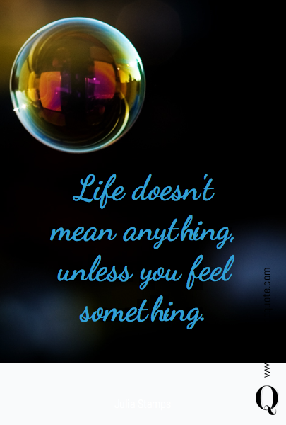 Life doesn't mean anything, unless you feel something.