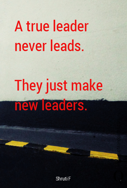 A true leader never leads.  They just make new leaders.