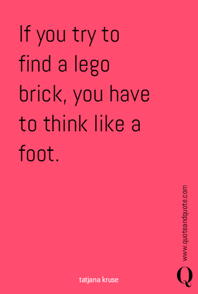 If you try to find a lego brick, you have to think like a foot.