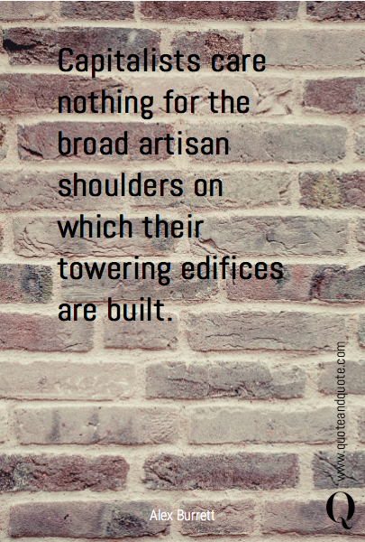 Capitalists care nothing for the broad artisan shoulders on which their towering edifices are built.