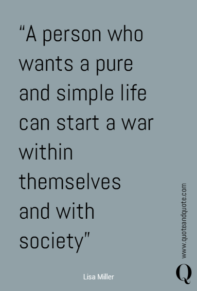 """A person who wants a pure and simple life can start a war within themselves and with society"" 