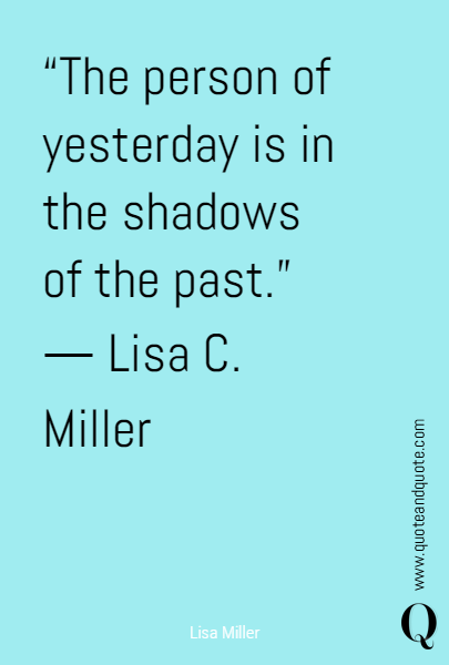 """The person of yesterday is in the shadows of the past."" 