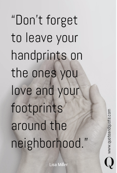 """Don't forget to leave your handprints on the ones you love and your footprints around the neighborhood."" 