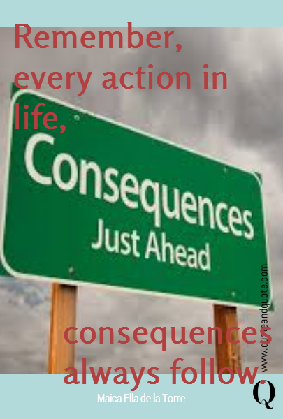 Remember, every action in life,  consequences always follow.