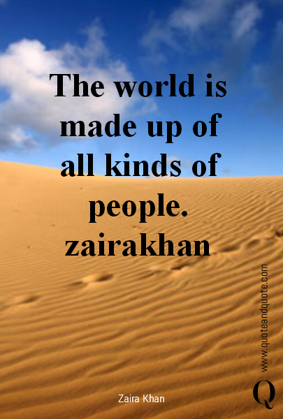 The world is made up of all kinds of people.