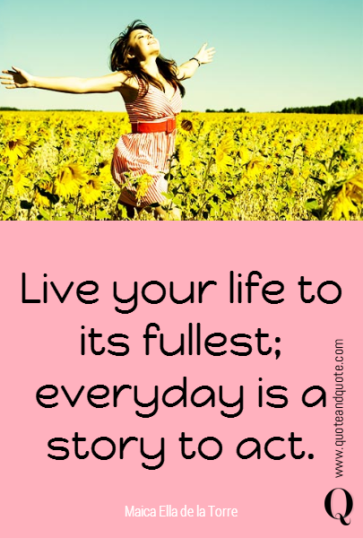 Live your life to its fullest; everyday is a story to act.