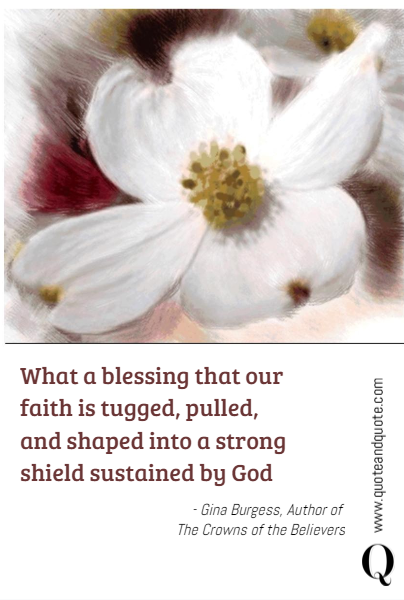 What a blessing that our faith is tugged, pulled, and shaped into a strong shield sustained by God  - Gina Burgess, Author of 