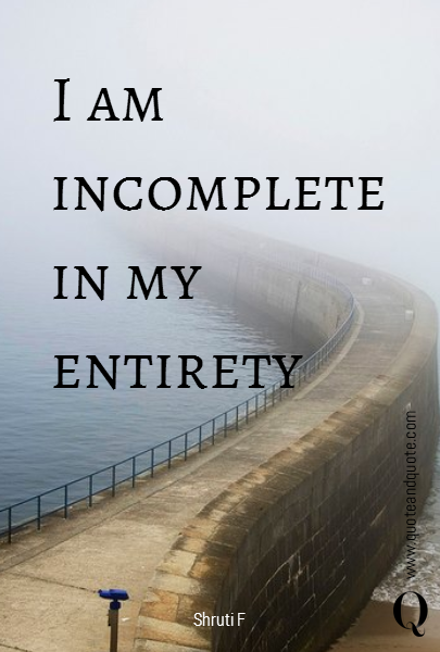 I am incomplete in my entirety