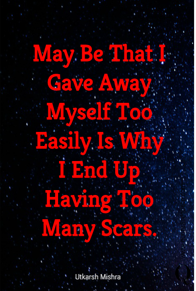 May Be That I Gave Away Myself Too Easily Is Why I End Up Having Too Many Scars.