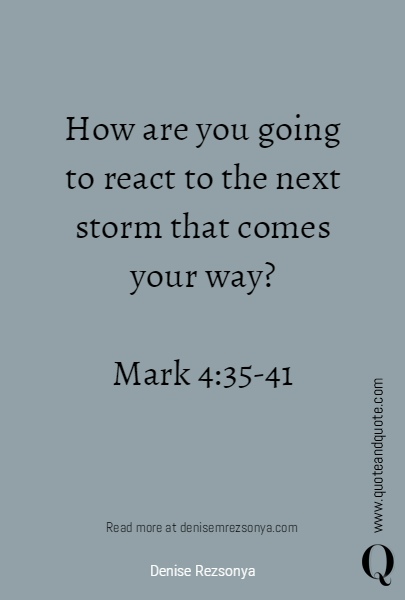 How are you going to react to the next storm that comes your way?