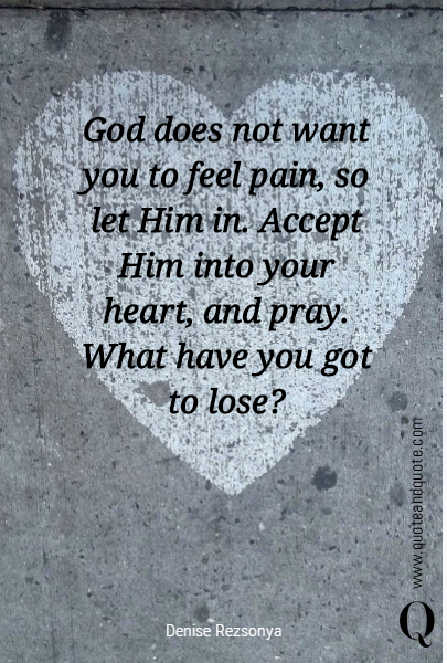 God does not want you to feel pain, so let Him in.  Accept Him into your heart, and pray.  What have you got to lose?