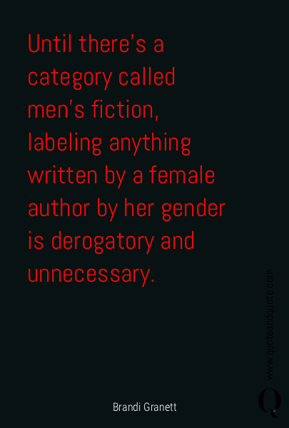 Until there's a category called men's fiction, labeling anything written by a female author by her gender is derogatory and unnecessary.