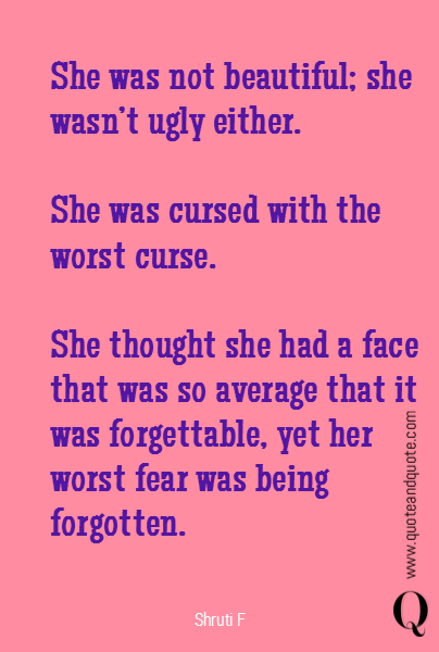 She was not beautiful; she wasn't ugly either.  She was cursed with the worst curse.   She thought she had a face that was so average that it was forgettable, yet her worst fear was being forgotten.