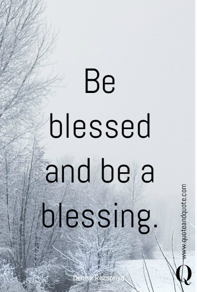 Be blessed and be a blessing.