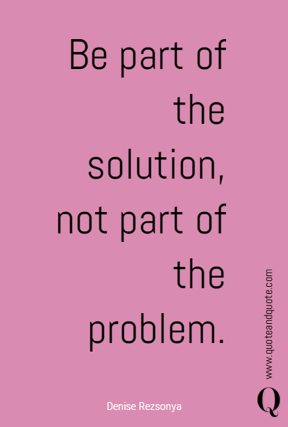 Be part of the solution, not part of the problem.