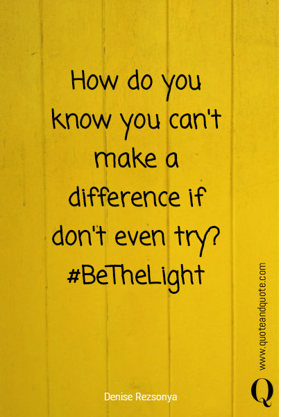 How do you know you can't make a difference if don't even try?  #BeTheLight
