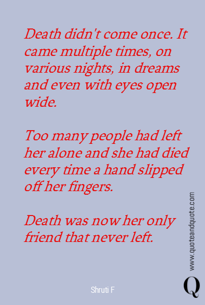 Death didn't come once. It came multiple times, on various nights, in dreams and even with eyes open wide.   Too many people had left her alone and she had died every time a hand slipped off her fingers.  Death was now her only friend that never left.