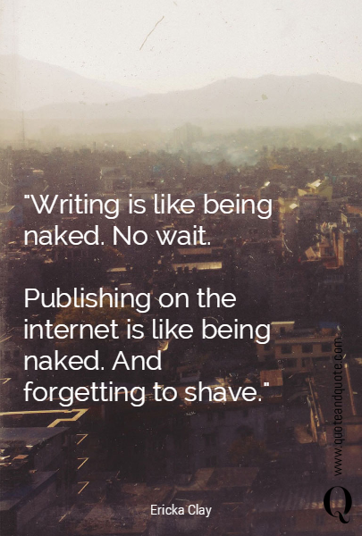 """Writing is like being naked. No wait. 