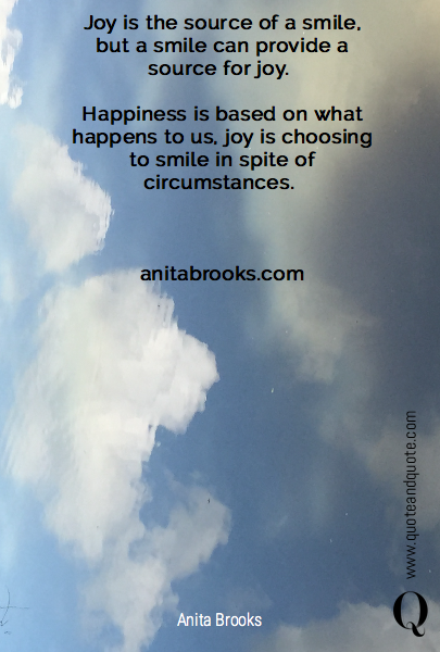 Joy is the source of a smile, but a smile can provide a source for joy. 