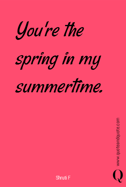 You're the spring in my summertime.