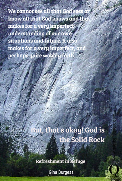 We cannot see all that God sees or know all that God knows and that makes for a very imperfect understanding of our own situations and future. It also makes for a very imperfect, and perhaps quite wobbly faith.