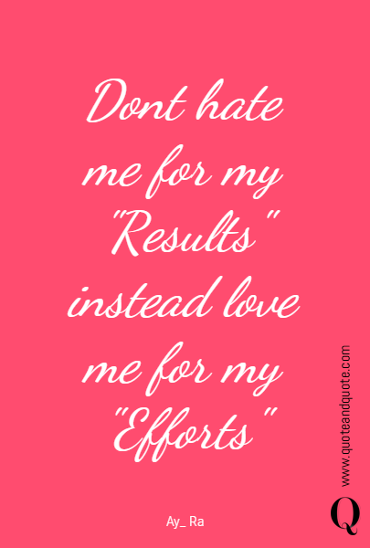 "Dont hate me for my ""Results"" instead love me for my ""Efforts"""