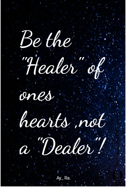 "Be the ""Healer"" of ones hearts ,not a ""Dealer""!"