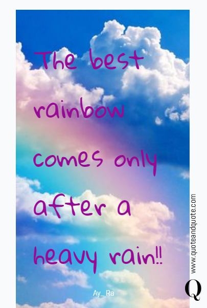 The best rainbow comes only after a heavy rain!!